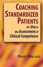 Coaching Standardized Patients - For Use in the Assessment of Clinical Competence ebook by Peggy Wallace, PhD