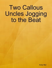 Two Callous Uncles Jogging to the Beat ebook by Andy Mor