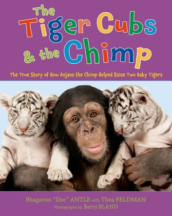 The Tiger Cubs and the Chimp - The True Story of How Anjana the Chimp Helped Raise Two Baby Tigers ebook by Dr. Bhagavan Antle,Thea Feldman