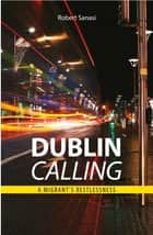 Dublin Calling - A migrant's restlessness ebook by Robert Sanasi