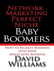 Network Marketing Perfect Niche: Baby Boomers: How to Recruit Boomers Into Your Multi Level Business ebook by David Williams