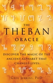 The Theban Oracle - Discover the Magic of the Ancient Alphabet That Changes Lives ebook by Greg Jenkins, PhD