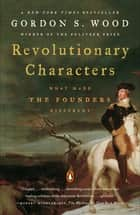 Revolutionary Characters - What Made the Founders Different ebook by Gordon S. Wood