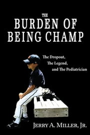 The Burden of Being Champ - The Dropout, The Legend, and The Pediatrician ebook by Jerry A. Miller, Jr.