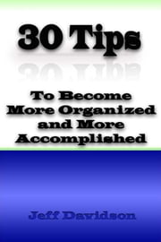 30 Tips to Become More Organized and More Accomplished ebook by Jeff Davidson