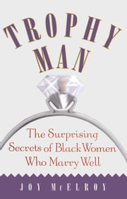 Trophy Man - The Surprising Secrets of Black Women Who Marry Well ebook by Dr. Joy McElroy
