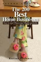 The 200 Best Home Businesses: Easy To Start, Fun To Run, Highly Profitable ebook by Katina Z. Jones