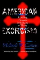 American Exorcism - Expelling Demons in the Land of Plenty ebook by Michael W. Cuneo
