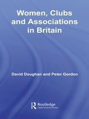 Women, Clubs and Associations in Britain ebook by David Doughan,Peter Gordon