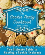 The Cookie Party Cookbook - The Ultimate Guide to Hosting a Cookie Exchange ebook by Robin L. Olson