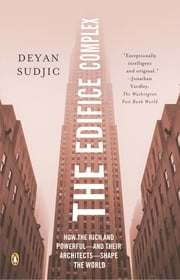 The Edifice Complex - How the Rich and Powerful--and Their Architects--Shape the World ebook by Deyan Sudjic