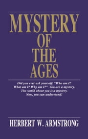 Mystery of the Ages - Who and what is God? Is there a real devil? Is man an immortal soul? How did civilization develop? Are Jews the ancient nation of Israel? Is there a true Church? What is the Kingdom of God? The important questions in life answered! ebook by Herbert W. Armstrong,Philadelphia Church of God