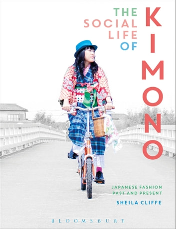 The Social Life of Kimono - Japanese Fashion Past and Present ebook by Sheila Cliffe