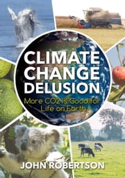 Climate Change Delusion - More CO2 is Good for Life on Earth ebook by John Robertson