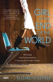 Girl at the End of the World - My Escape from Fundamentalism in Search of Faith with a Future ebook by Elizabeth Esther