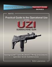 Practical Guide to the Operational Use of the UZI Submachine Gun ebook by Erik Lawrence