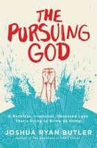 The Pursuing God - A Reckless, Irrational, Obsessed Love That's Dying to Bring Us Home ebook by Joshua Ryan Butler