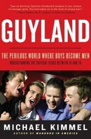 Guyland - The Perilous World Where Boys Become Men ebook by Michael Kimmel