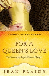 For a Queen's Love - The Stories of the Royal Wives of Philip II ebook by Jean Plaidy