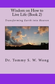Wisdom on How to Live Life (Book 2): Transforming Earth into Heaven ebook by Tommy S. W. Wong