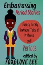 Embarrassing Period Stories: Twenty Totally Awkward Tales of Preteens and Periods ebook by Foxglove Lee