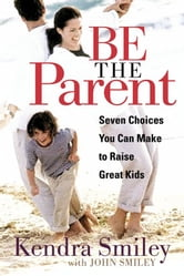 Be the Parent - Seven Choices You can Make to Raise Great Kids ebook by Kendra K. Smiley