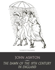 The Dawn of the 19th Century in England ebook by John Ashton
