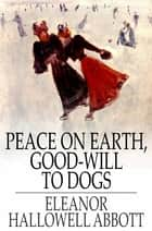 Peace on Earth, Good-Will to Dogs ebook by Eleanor Hallowell Abbott