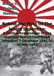 Behind The Myth Of The Jungle Superman - A Tactical Examination Of The Japanese Army's Centrifugal Offensive, 7 December 1941 To 20 May 1942 ebook by Major C. Patrick Howard
