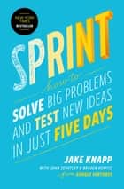 Sprint - How to Solve Big Problems and Test New Ideas in Just Five Days ebook de Jake Knapp, John Zeratsky, Braden Kowitz