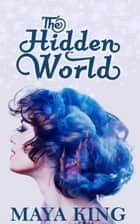 The Hidden World - The Hidden World Trilogy, #1 ebook by Maya King