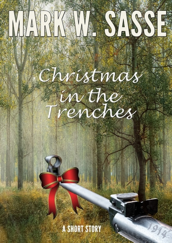 Christmas in the Trenches, 1914: A Short Story eBook by Mark W Sasse