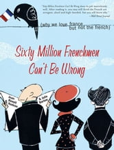 Sixty Million Frenchmen Can't Be Wrong - Why We Love France but Not the French ebook by Jean-Benoit Nadeau,Julie Barlow