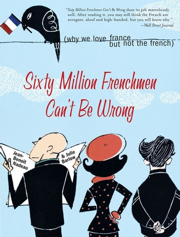 Sixty Million Frenchmen Can't Be Wrong - Why We Love France but Not the French ebook by Julie Barlow,Jean Nadeau