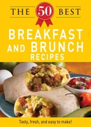 The 50 Best Breakfast and Brunch Recipes - Tasty, fresh, and easy to make! ebook by Adams Media