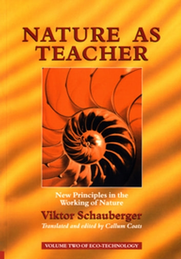 Nature as Teacher – New Principles in the Working of Nature - Volume 2 of Renowned Environmentalist Viktor Schauberger's Eco-Technology Series ebook by Viktor Schauberger