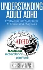 Understanding Adult ADHD: From Signs and Symptoms to Causes and Diagnosis ebook by Christine Weil