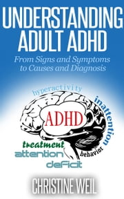 Understanding Adult ADHD: From Signs and Symptoms to Causes and Diagnosis - Natural Health & Natural Cures Series ebook by Christine Weil