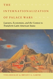 The Internationalization of Palace Wars - Lawyers, Economists, and the Contest to Transform Latin American States ebook by Yves Dezalay,Bryant G. Garth