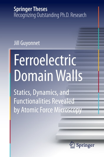 Ferroelectric Domain Walls - Statics, Dynamics, and Functionalities Revealed by Atomic Force Microscopy ebook by Jill Guyonnet