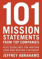 101 Mission Statements from Top Companies - Plus Guidelines for Writing Your Own Mission Statement ebook by Jeffrey Abrahams
