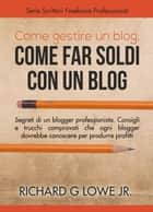 Come gestire un blog, Come far soldi con un blog. ebook by Richard G Lowe Jr