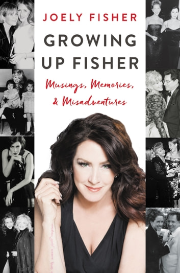 Growing Up Fisher - Musings, Memories, and Misadventures ebook by Joely Fisher