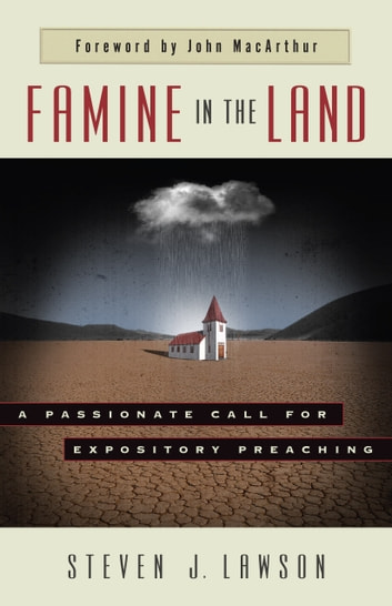 Famine in the Land - A Passionate Call for Expository Preaching ebook by Steven J. Lawson