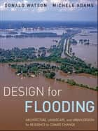 Design for Flooding - Architecture, Landscape, and Urban Design for Resilience to Climate Change ebook by Donald Watson, Michele Adams