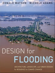 Design for Flooding - Architecture, Landscape, and Urban Design for Resilience to Climate Change ebook by Donald Watson,Michele Adams