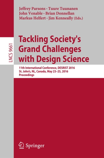 Tackling Society's Grand Challenges with Design Science - 11th International Conference, DESRIST 2016, St. John's, NL, Canada, May 23-25, 2016, Proceedings ebook by