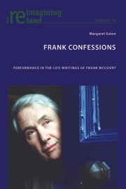 Frank Confessions - Performance in the Life-Writings of Frank McCourt ebook by Margaret Eaton