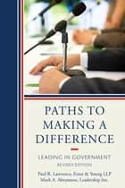 Paths to Making a Difference - Leading In Government ebook by Mark A. Abramson, Paul R. Lawrence