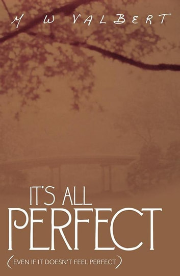 It's All Perfect - (Even If It Doesn't Feel Perfect) ebook by M W Valbert
